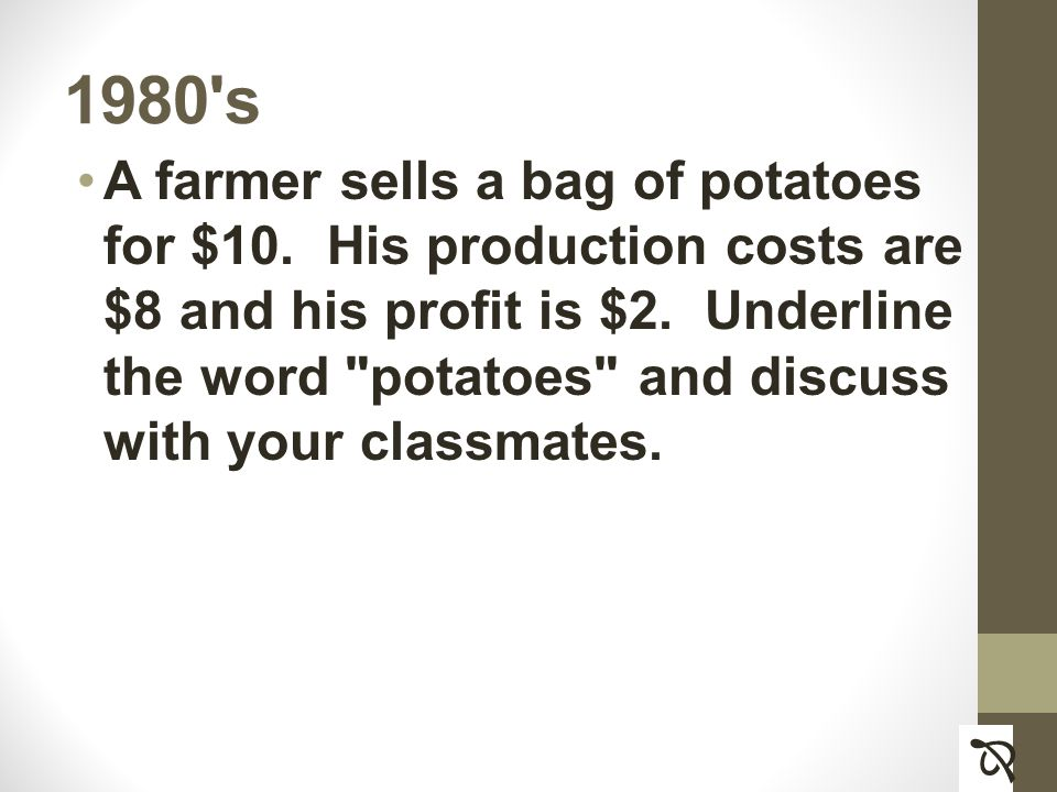 1980 s A farmer sells a bag of potatoes for $10. His production costs are $8 and his profit is $2.