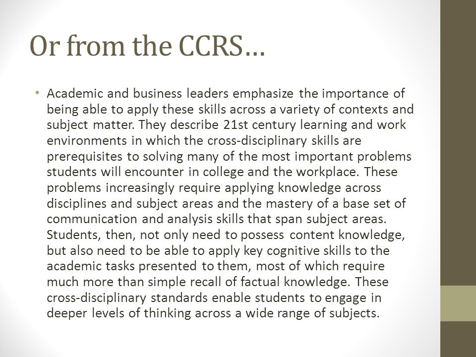 Or from the CCRS… Academic and business leaders emphasize the importance of being able to apply these skills across a variety of contexts and subject matter.