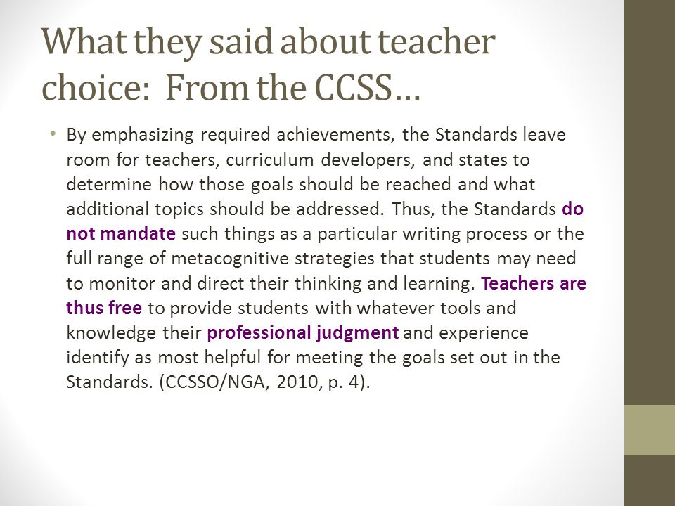What they said about teacher choice: From the CCSS… By emphasizing required achievements, the Standards leave room for teachers, curriculum developers, and states to determine how those goals should be reached and what additional topics should be addressed.