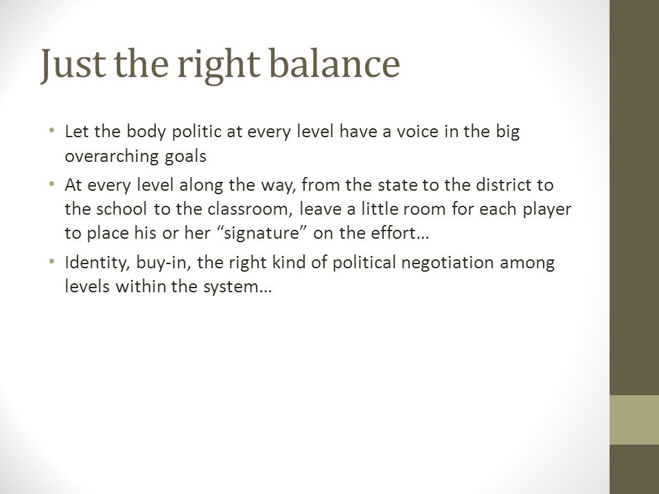 Just the right balance Let the body politic at every level have a voice in the big overarching goals At every level along the way, from the state to the district to the school to the classroom, leave a little room for each player to place his or her signature on the effort… Identity, buy-in, the right kind of political negotiation among levels within the system…