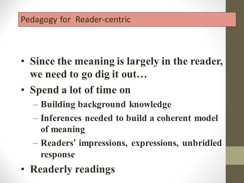 Pedagogy for Reader-centric Since the meaning is largely in the reader, we need to go dig it out… Spend a lot of time on –Building background knowledge –Inferences needed to build a coherent model of meaning –Readers ' impressions, expressions, unbridled response Readerly readings