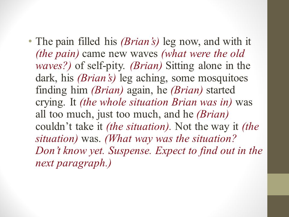The pain filled his (Brian's) leg now, and with it (the pain) came new waves (what were the old waves ) of self-pity.