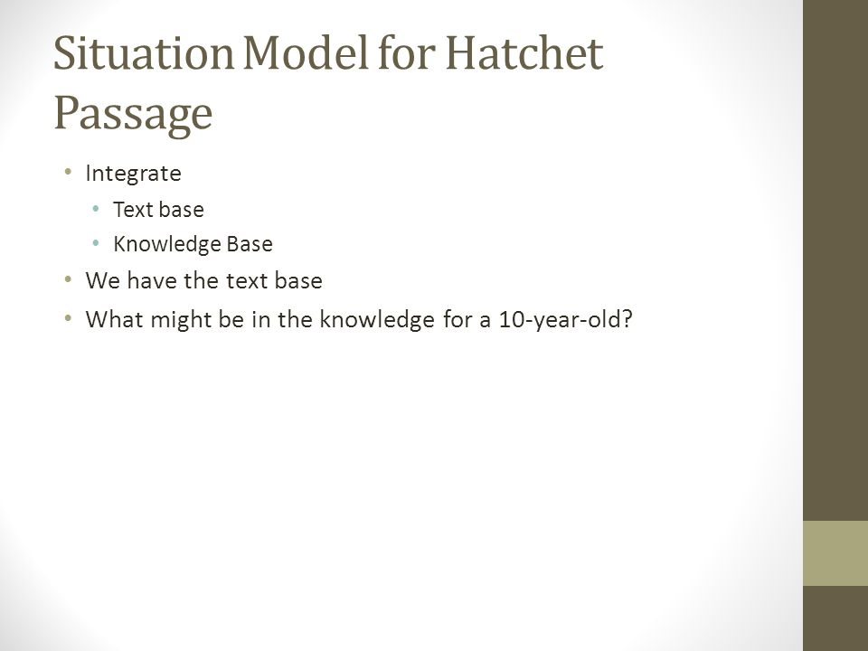 Situation Model for Hatchet Passage Integrate Text base Knowledge Base We have the text base What might be in the knowledge for a 10-year-old
