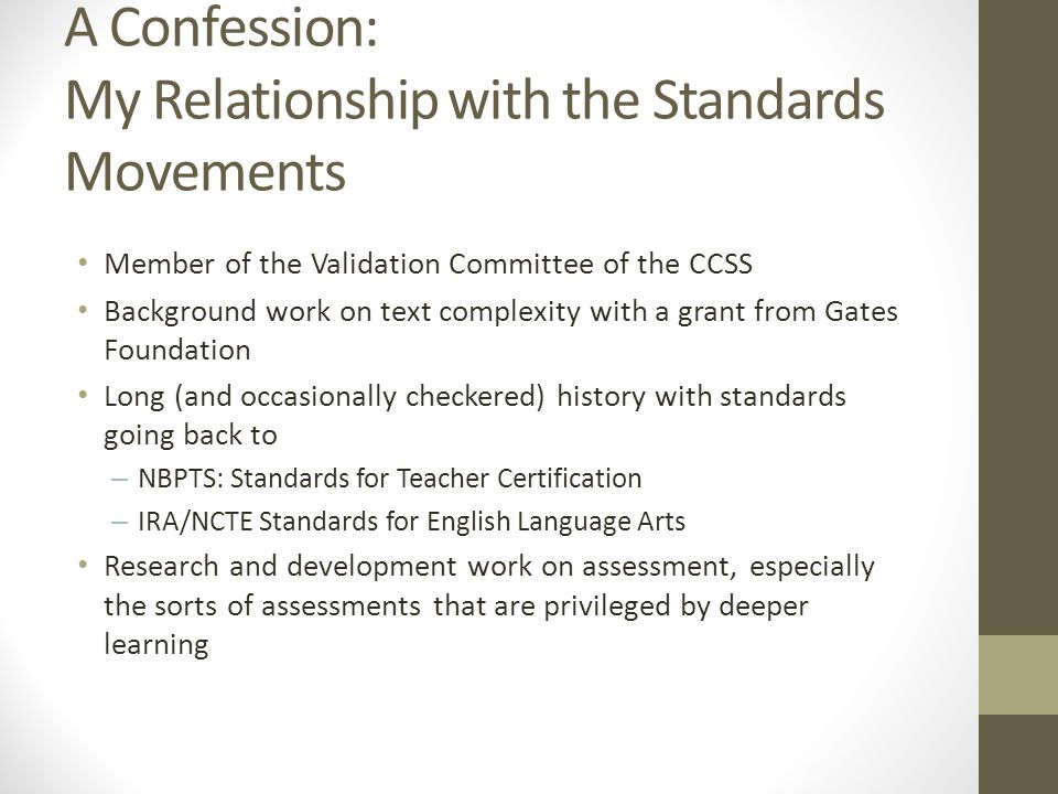 A Confession: My Relationship with the Standards Movements Member of the Validation Committee of the CCSS Background work on text complexity with a grant from Gates Foundation Long (and occasionally checkered) history with standards going back to – NBPTS: Standards for Teacher Certification – IRA/NCTE Standards for English Language Arts Research and development work on assessment, especially the sorts of assessments that are privileged by deeper learning