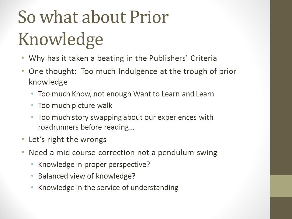 So what about Prior Knowledge Why has it taken a beating in the Publishers' Criteria One thought: Too much Indulgence at the trough of prior knowledge Too much Know, not enough Want to Learn and Learn Too much picture walk Too much story swapping about our experiences with roadrunners before reading… Let's right the wrongs Need a mid course correction not a pendulum swing Knowledge in proper perspective.