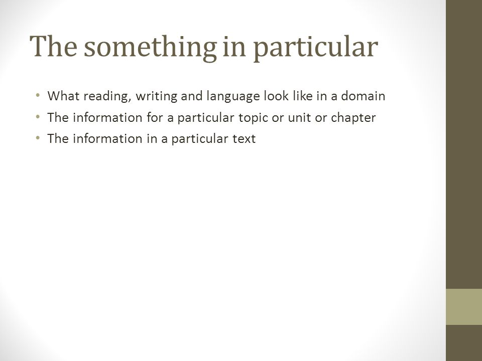 The something in particular What reading, writing and language look like in a domain The information for a particular topic or unit or chapter The information in a particular text