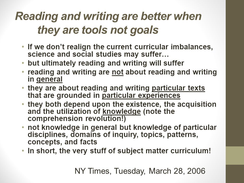 Reading and writing are better when they are tools not goals If we don't realign the current curricular imbalances, science and social studies may suffer… but ultimately reading and writing will suffer reading and writing are not about reading and writing in general they are about reading and writing particular texts that are grounded in particular experiences they both depend upon the existence, the acquisition and the utilization of knowledge (note the comprehension revolution!) not knowledge in general but knowledge of particular disciplines, domains of inquiry, topics, patterns, concepts, and facts In short, the very stuff of subject matter curriculum.