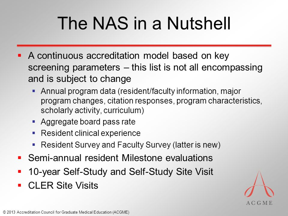 The NAS in a Nutshell  A continuous accreditation model based on key screening parameters – this list is not all encompassing and is subject to change  Annual program data (resident/faculty information, major program changes, citation responses, program characteristics, scholarly activity, curriculum)  Aggregate board pass rate  Resident clinical experience  Resident Survey and Faculty Survey (latter is new)  Semi-annual resident Milestone evaluations  10-year Self-Study and Self-Study Site Visit  CLER Site Visits © 2013 Accreditation Council for Graduate Medical Education (ACGME)