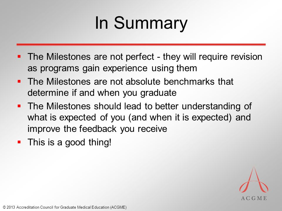 In Summary  The Milestones are not perfect - they will require revision as programs gain experience using them  The Milestones are not absolute benchmarks that determine if and when you graduate  The Milestones should lead to better understanding of what is expected of you (and when it is expected) and improve the feedback you receive  This is a good thing.