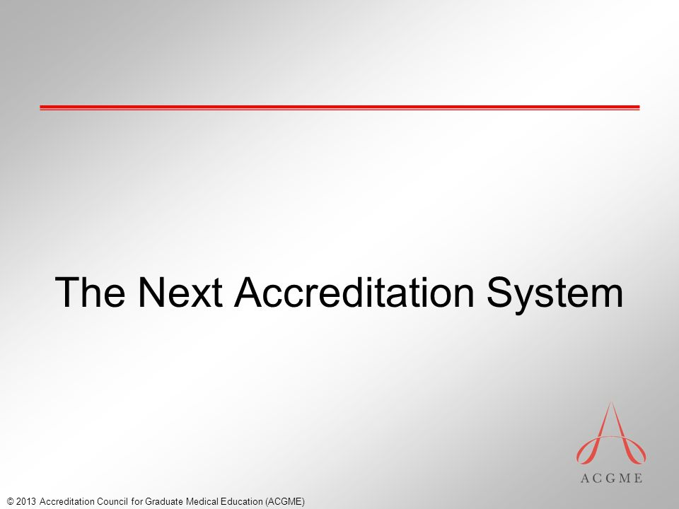 The Next Accreditation System © 2013 Accreditation Council for Graduate Medical Education (ACGME)