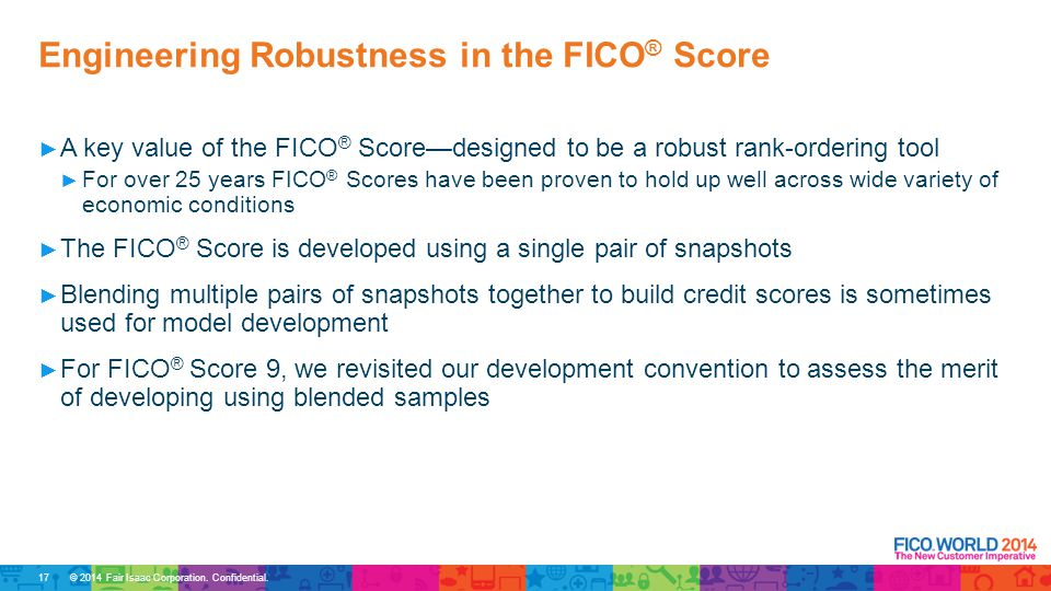 © 2014 Fair Isaac Corporation. Confidential. ► A key value of the FICO ® Score—designed to be a robust rank-ordering tool ► For over 25 years FICO ® S