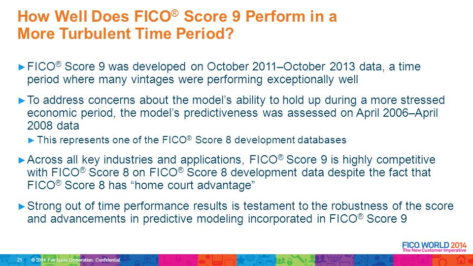 © 2014 Fair Isaac Corporation. Confidential. ► FICO ® Score 9 was developed on October 2011–October 2013 data, a time period where many vintages were