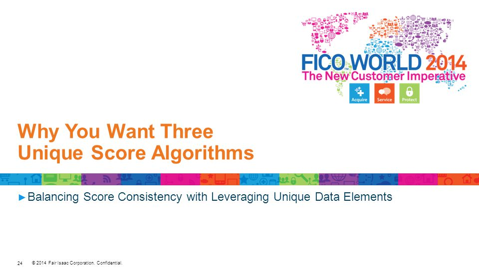 © 2014 Fair Isaac Corporation. Confidential. Why You Want Three Unique Score Algorithms ► Balancing Score Consistency with Leveraging Unique Data Elem