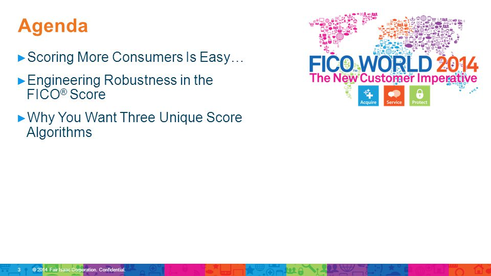 Agenda © 2014 Fair Isaac Corporation. Confidential. ► Scoring More Consumers Is Easy… ► Engineering Robustness in the FICO ® Score ► Why You Want Thre