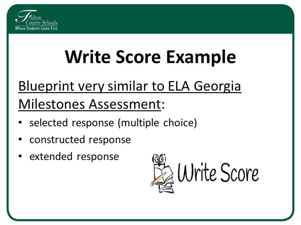 Write Score Example Blueprint very similar to ELA Georgia Milestones Assessment: selected response (multiple choice) constructed response extended res