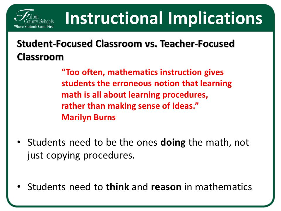 Instructional Implications Student-Focused Classroom vs. Teacher-Focused Classroom Students need to be the ones doing the math, not just copying proce