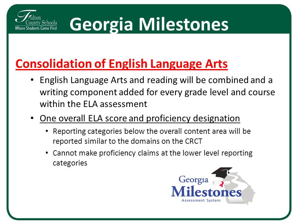 Georgia Milestones Consolidation of English Language Arts English Language Arts and reading will be combined and a writing component added for every g