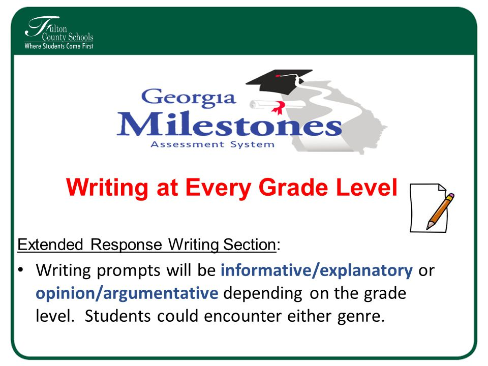 Writing at Every Grade Level Extended Response Writing Section: Writing prompts will be informative/explanatory or opinion/argumentative depending on