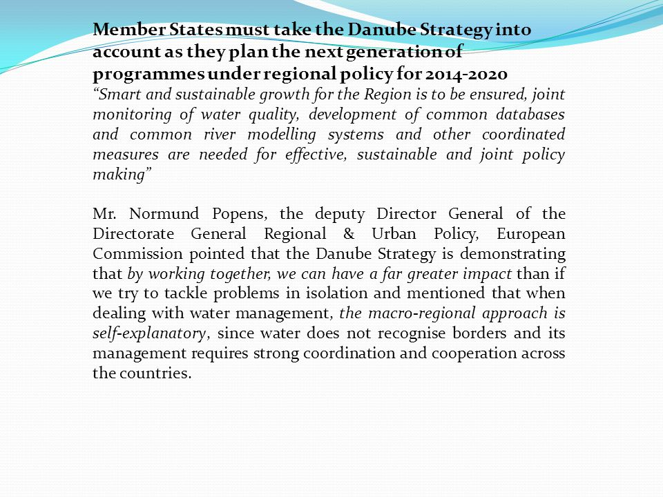 """""""the Danube Strategy can significantly contribute to the implementation of the Blueprint policy options, in particular through ensuring correct implementation of the EU water legislation and facilitating the prioritisation of the required investments and channeling of funds to the identified challenges and very much looks forward to the joint collaboration in this challenging exercise."""