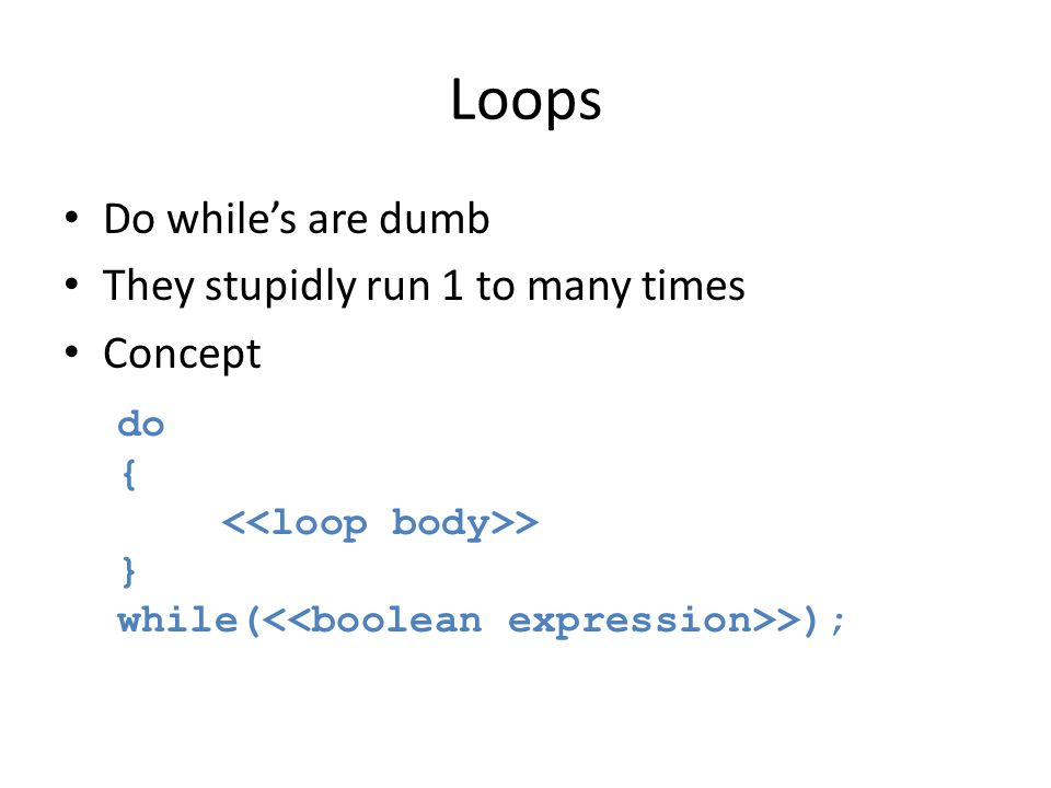 Loops Do while's are dumb They stupidly run 1 to many times Concept do { > } while( >);