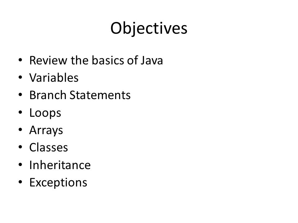 Objectives Review the basics of Java Variables Branch Statements Loops Arrays Classes Inheritance Exceptions