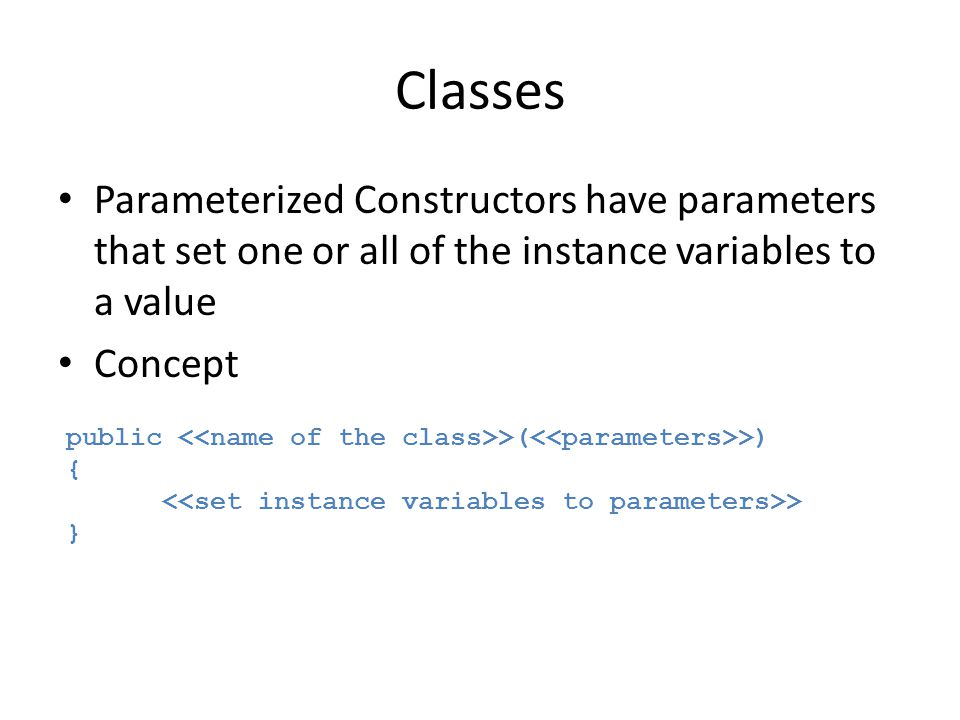 Classes Parameterized Constructors have parameters that set one or all of the instance variables to a value Concept public >( >) { > }