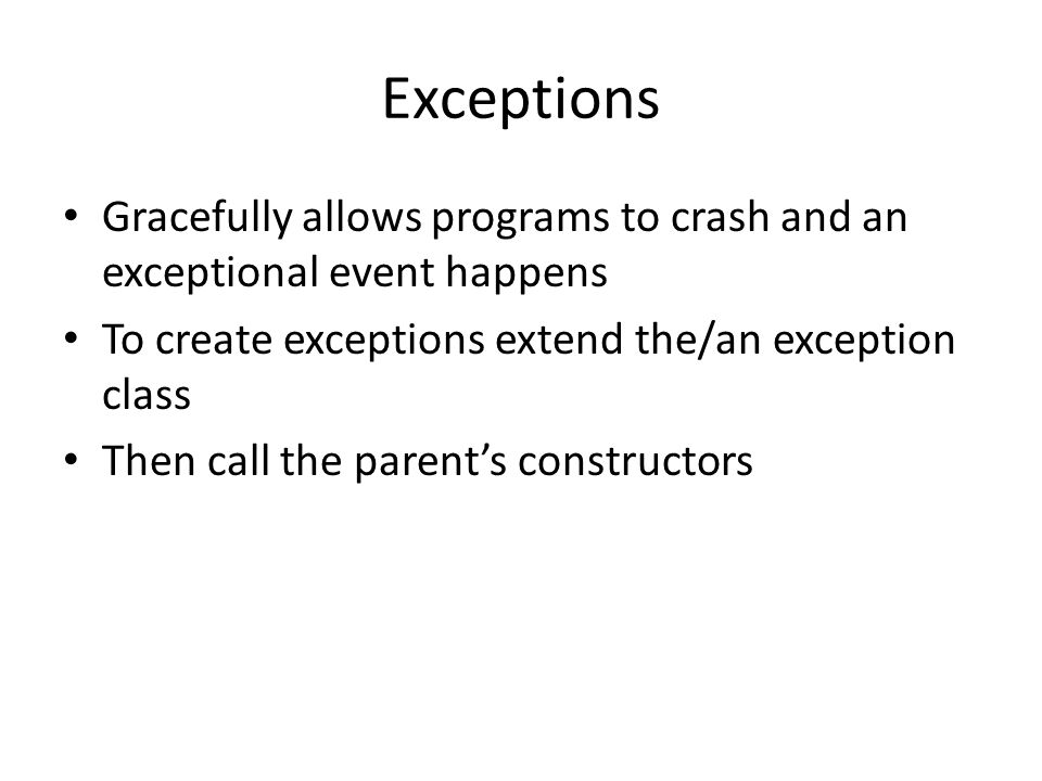 Exceptions Gracefully allows programs to crash and an exceptional event happens To create exceptions extend the/an exception class Then call the parent's constructors