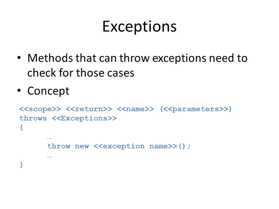 Exceptions Methods that can throw exceptions need to check for those cases Concept > > > ( >) throws > { … throw new >(); … }