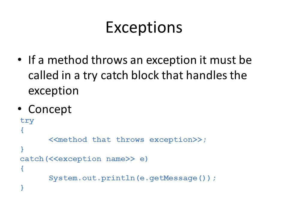 Exceptions If a method throws an exception it must be called in a try catch block that handles the exception Concept try { >; } catch( > e) { System.out.println(e.getMessage()); }