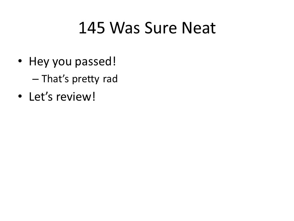 145 Was Sure Neat Hey you passed! – That's pretty rad Let's review!
