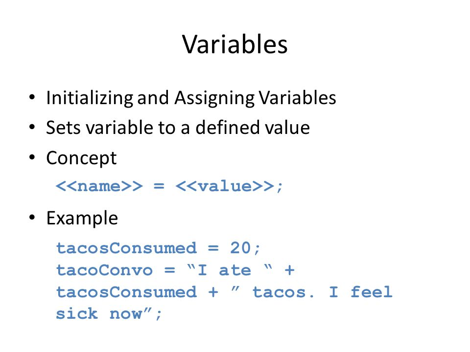 "Variables Initializing and Assigning Variables Sets variable to a defined value Concept Example > = >; tacosConsumed = 20; tacoConvo = ""I ate "" + taco"