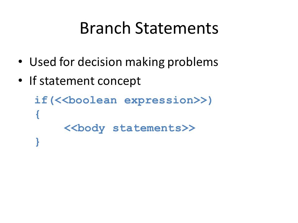 Branch Statements Used for decision making problems If statement concept if( >) { > }