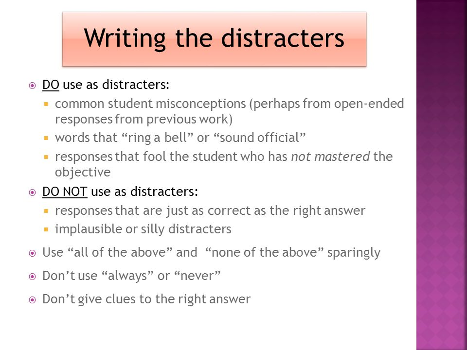 Writing the distracters  Make sure there is only one correct answer for each item  Develop as many effective plausible options as possible, but thre