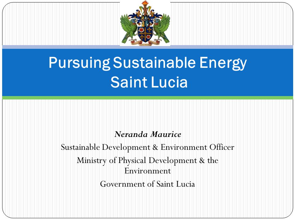Neranda Maurice Sustainable Development & Environment Officer Ministry of Physical Development & the Environment Government of Saint Lucia Pursuing Sustainable Energy Saint Lucia
