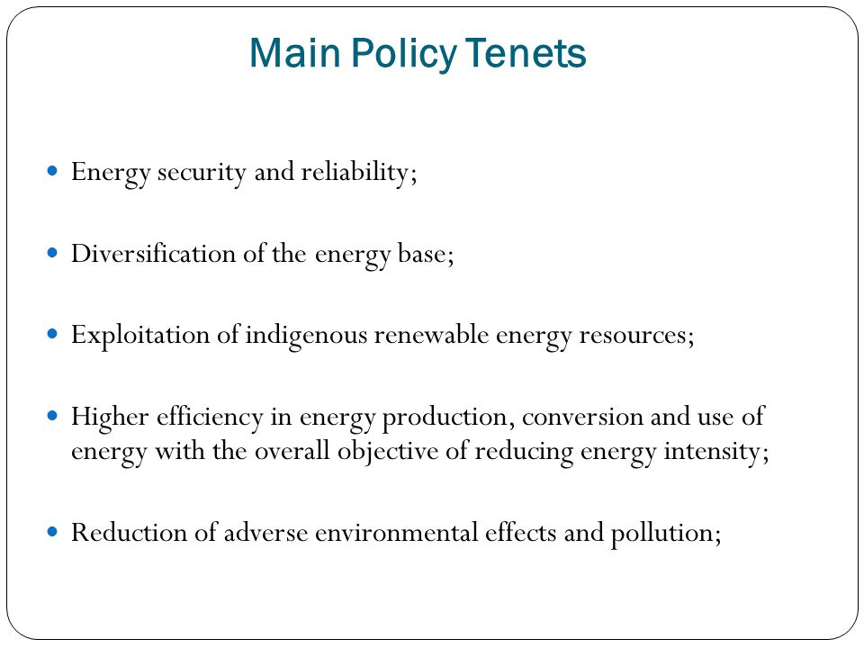 Main Policy Tenets Energy security and reliability; Diversification of the energy base; Exploitation of indigenous renewable energy resources; Higher efficiency in energy production, conversion and use of energy with the overall objective of reducing energy intensity; Reduction of adverse environmental effects and pollution;