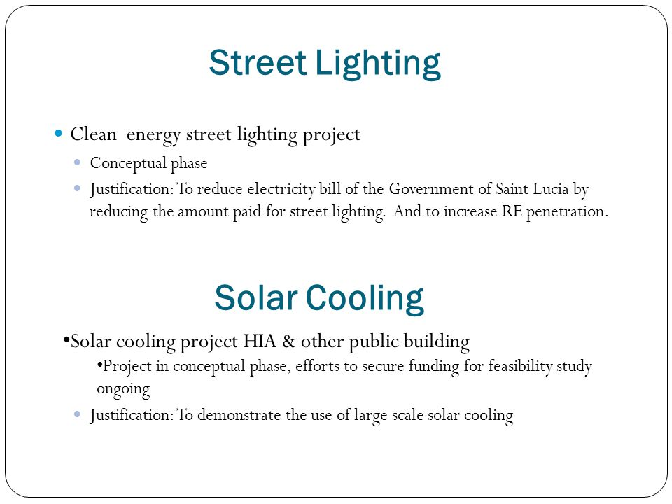 Street Lighting Clean energy street lighting project Conceptual phase Justification: To reduce electricity bill of the Government of Saint Lucia by re