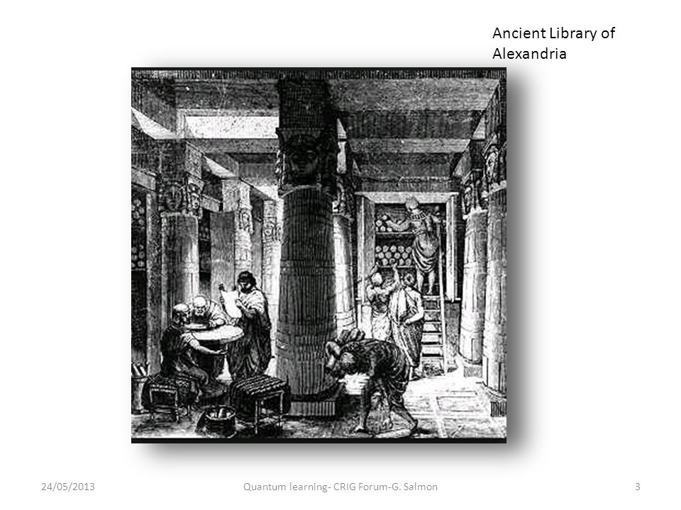 Ancient Library of Alexandria 24/05/20133Quantum learning- CRIG Forum-G. Salmon