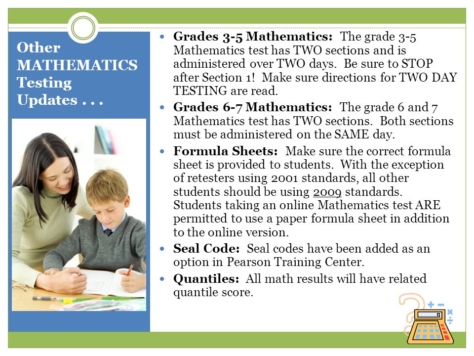 Other MATHEMATICS Testing Updates... Grades 3-5 Mathematics: The grade 3-5 Mathematics test has TWO sections and is administered over TWO days. Be sur