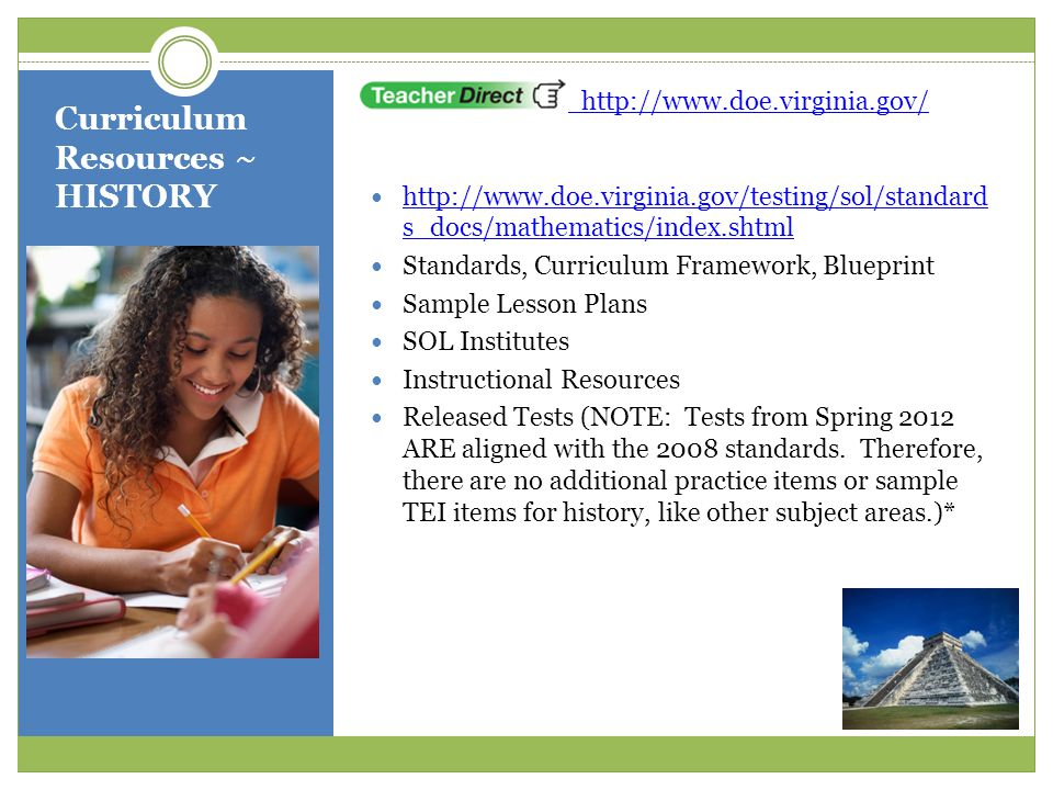 Curriculum Resources ~ HISTORY http://www.doe.virginia.gov/ http://www.doe.virginia.gov/testing/sol/standard s_docs/mathematics/index.shtml http://www