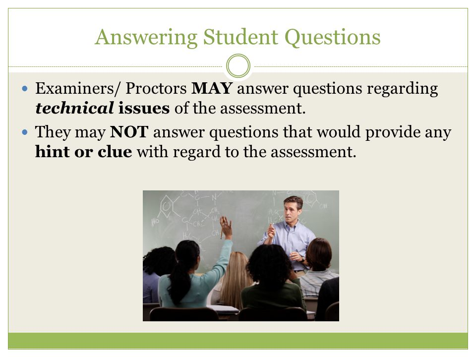 Answering Student Questions Examiners/ Proctors MAY answer questions regarding technical issues of the assessment. They may NOT answer questions that