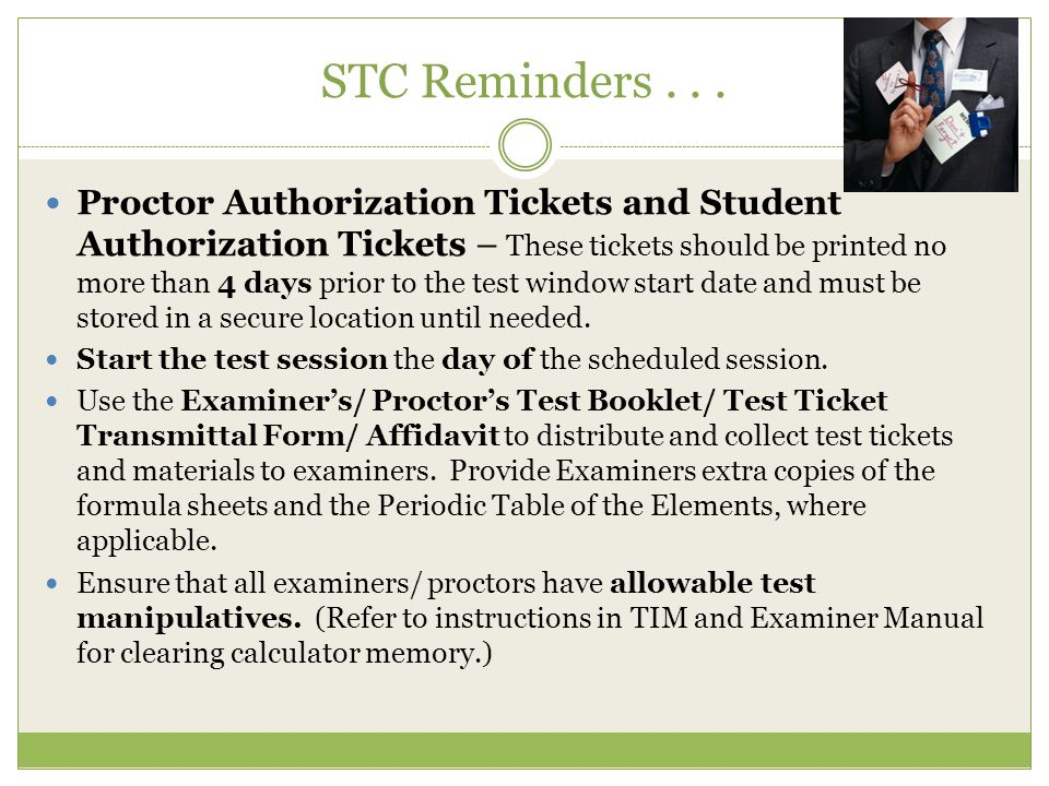 STC Reminders... Proctor Authorization Tickets and Student Authorization Tickets – These tickets should be printed no more than 4 days prior to the te