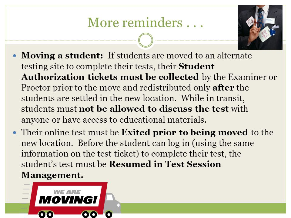 More reminders... Moving a student: If students are moved to an alternate testing site to complete their tests, their Student Authorization tickets mu