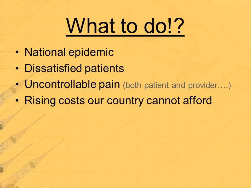 What to do!? National epidemic Dissatisfied patients Uncontrollable pain (both patient and provider….) Rising costs our country cannot afford