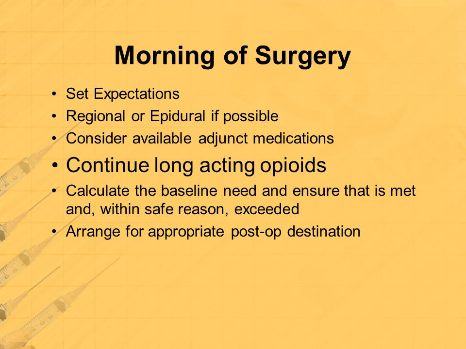 Morning of Surgery Set Expectations Regional or Epidural if possible Consider available adjunct medications Continue long acting opioids Calculate the