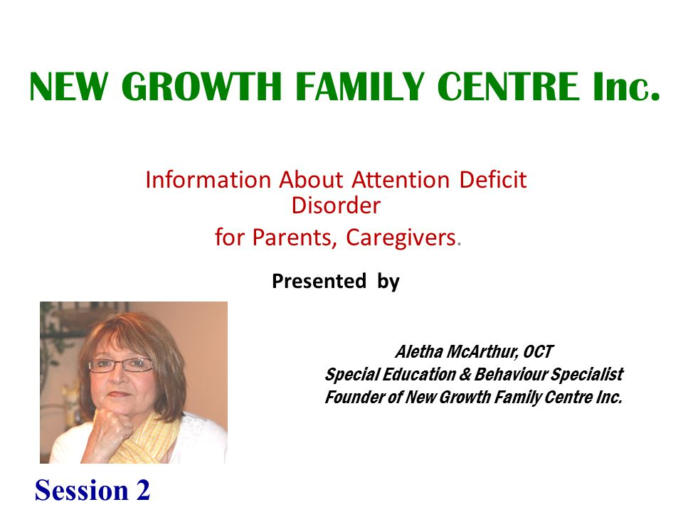 Information About Attention Deficit Disorder for Parents, Caregivers. Presented by NEW GROWTH FAMILY CENTRE Inc. Aletha McArthur, OCT Special Educatio