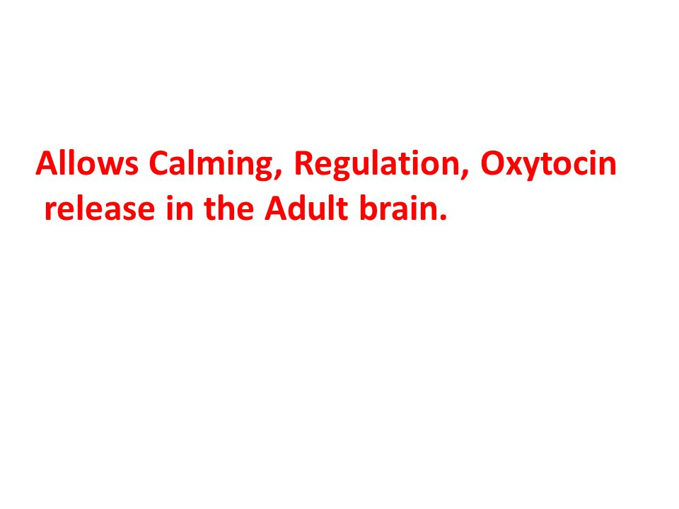 Allows Calming, Regulation, Oxytocin release in the Adult brain.