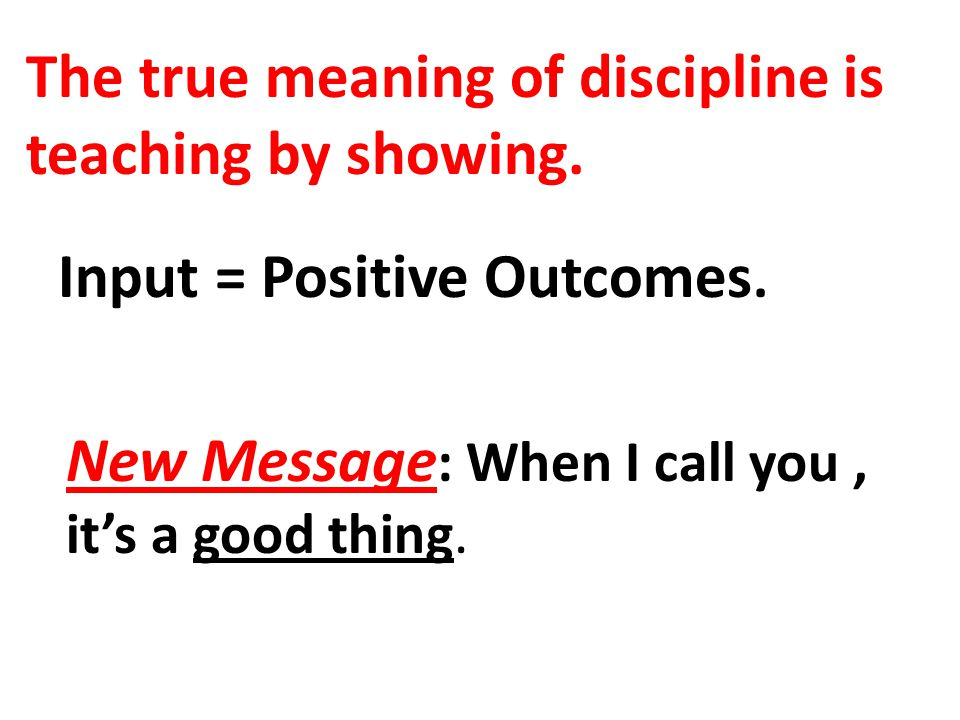 The true meaning of discipline is teaching by showing. Input = Positive Outcomes. New Message : When I call you, it's a good thing.