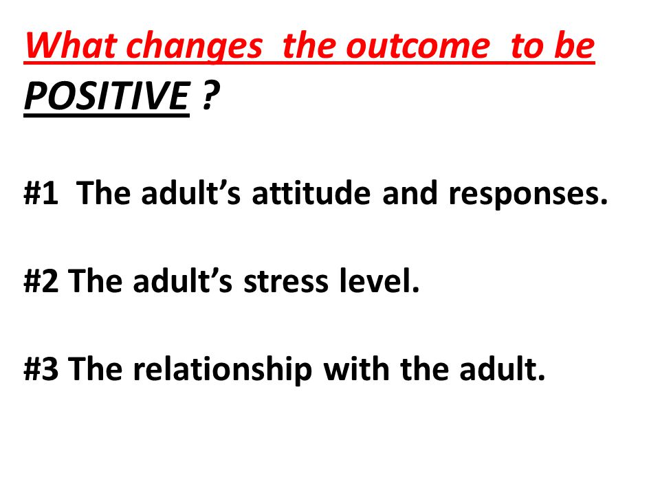 What changes the outcome to be POSITIVE ? #1 The adult's attitude and responses. #2 The adult's stress level. #3 The relationship with the adult.