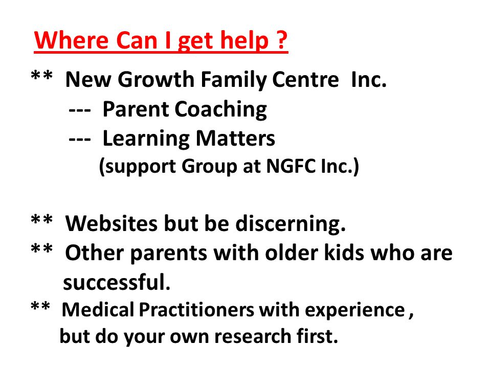 Where Can I get help ? ** New Growth Family Centre Inc. --- Parent Coaching --- Learning Matters (support Group at NGFC Inc.) ** Websites but be disce
