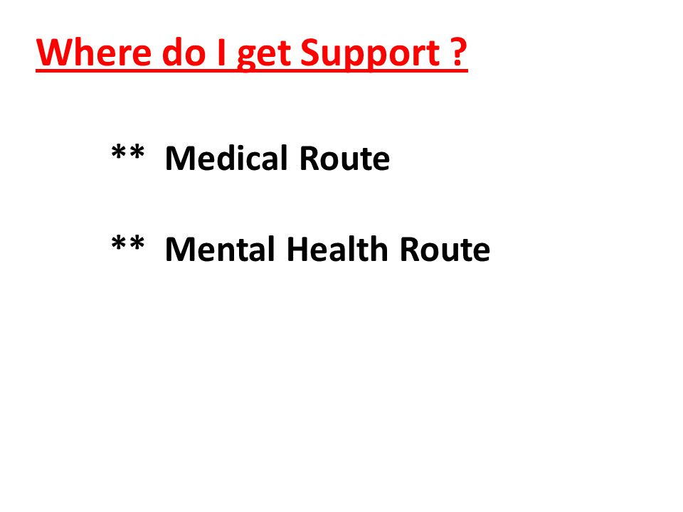 Where do I get Support ? ** Medical Route ** Mental Health Route